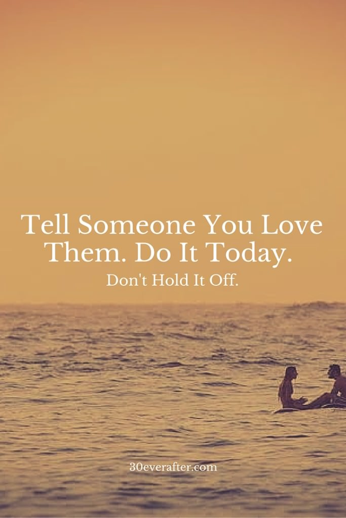 Tell Someone You Love Them. Do It Today.
